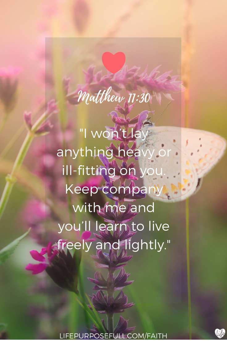 """Jesus says in Matthew 11:30, """"I won't lay anything heavy or ill-fitting on you. Keep company with me and you'll learn to live freely and lightly."""" (MSG)"""
