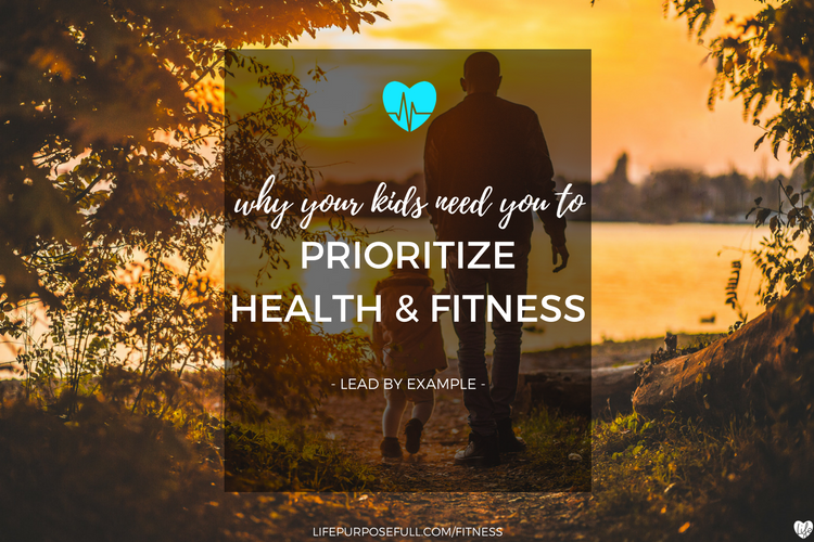 Why Your Kids Need You To Prioritize Health and Fitness